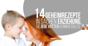 14 Geheimrezepte in Sachen Erziehung, die jede Mutter kennen sollte