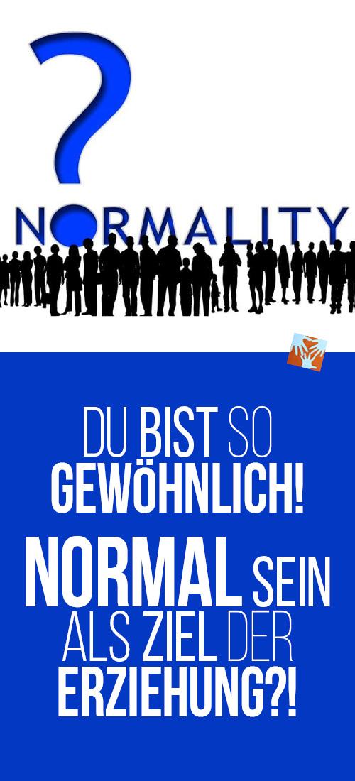 Wollen wir wirklich normale Kinder? Erziehungsziel Normalität? Ist das gut - oder wäre außergewöhnlich