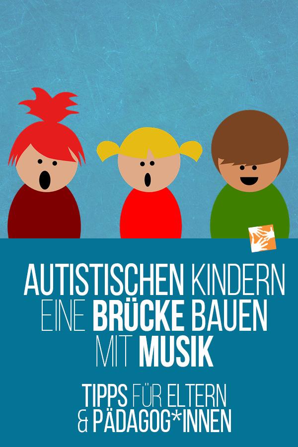 Autistischen Kindern eine Brücke bauen mit Musik. Tipps für Eltern und Pädagogen, Erzieher, Lehrer