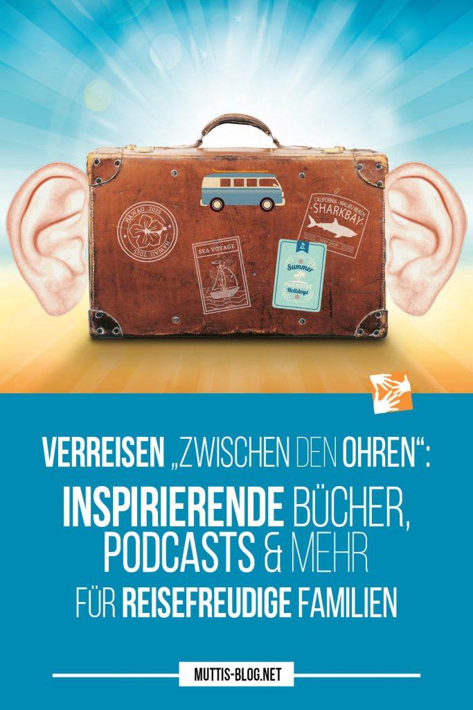 """Verreisen """"zwischen den Ohren"""": Inspirierende Bücher, Podcasts & mehr für reisefreudige Familien"""